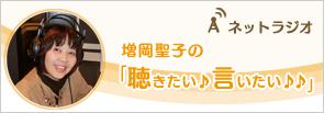 ネットラジオ:増岡聖子の「聴きたい♪言いたい♪♪」